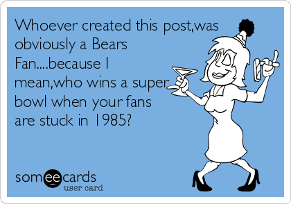 Whoever created this post,was obviously a Bears Fan....because I mean,who wins a super bowl when your fans are stuck in 1985?