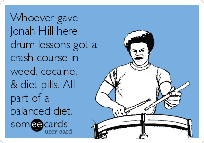 Whoever gave Jonah Hill here  drum lessons got a crash course in weed, cocaine, & diet pills. All part of a balanced diet.