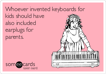 Whoever invented keyboards for kids should have also included earplugs for parents.