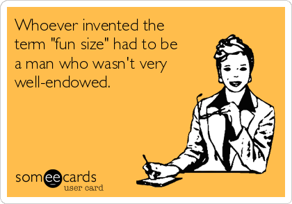 """Whoever invented the term """"fun size"""" had to be a man who wasn't very well-endowed."""