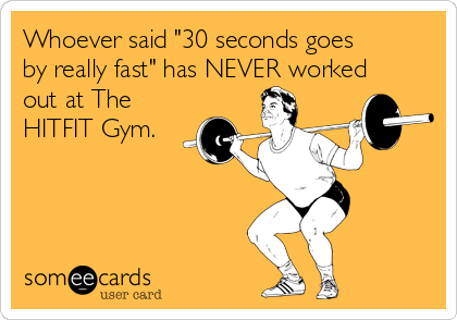 "Whoever said ""30 seconds goes by really fast"" has NEVER worked out at The HITFIT Gym."