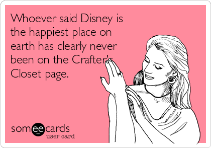 Whoever said Disney is the happiest place on earth has clearly never been on the Crafter's Closet page.