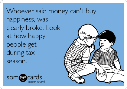 Whoever said money can't buy happiness, was clearly broke. Look at how happy people get during tax season.