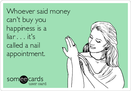 Whoever said money can't buy you happiness is a liar . . . it's  called a nail appointment.
