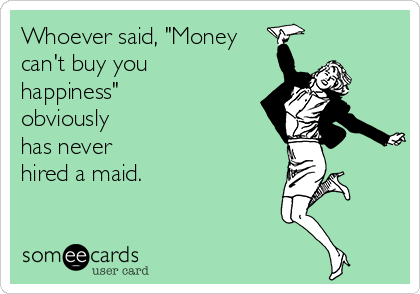 """Whoever said, """"Money can't buy you happiness"""" obviously  has never  hired a maid."""