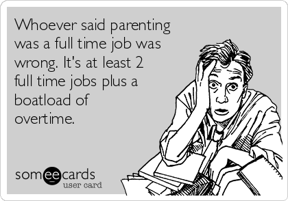 Whoever said parenting was a full time job was wrong. It's at least 2 full time jobs plus a boatload of overtime.