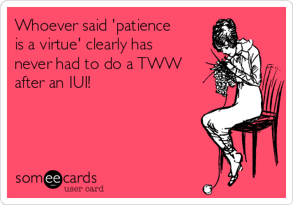 Whoever said 'patience is a virtue' clearly has never had to do a TWW after an IUI!