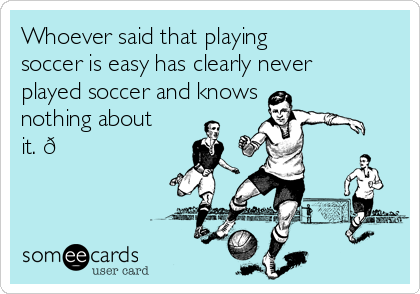 Whoever said that playing soccer is easy has clearly never played soccer and knows nothing about it.