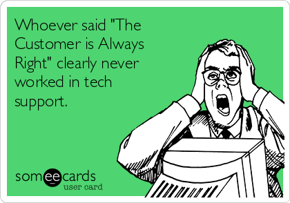 """Whoever said """"The Customer is Always Right"""" clearly never worked in tech support."""