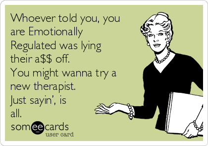 Whoever told you, you are Emotionally Regulated was lying their a$$ off. You might wanna try a new therapist. Just sayin', is all.