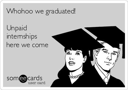 Whohoo we graduated!  Unpaid internships here we come