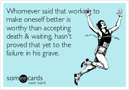 Whomever said that working to make oneself better is worthy than accepting death & waiting, hasn't proved that yet to the failure in his grave.