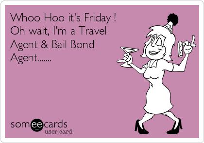 Whoo Hoo it's Friday ! Oh wait, I'm a Travel Agent & Bail Bond Agent.......