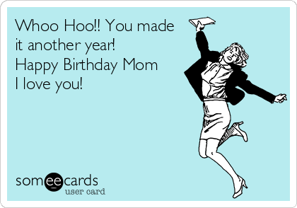 Whoo Hoo!! You made it another year! Happy Birthday Mom I love you!