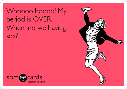 Whoooo hoooo! My period is OVER. When are we having sex?