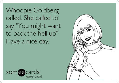 "Whoopie Goldberg called. She called to say ""You might want to back the hell up""  Have a nice day."