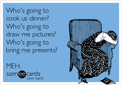 Who's going to cook us dinner? Who's going to draw me pictures? Who's going to  bring me presents?  MEH.