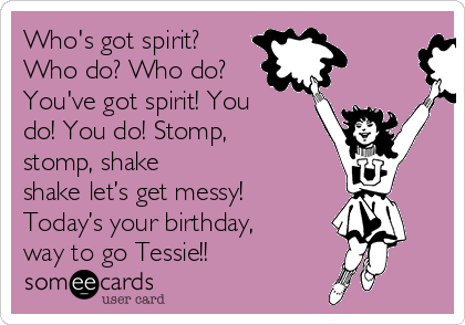 Who's got spirit? Who do? Who do? You've got spirit! You do! You do! Stomp, stomp, shake shake let's get messy! Today's your birthday, way to go Tessie!!