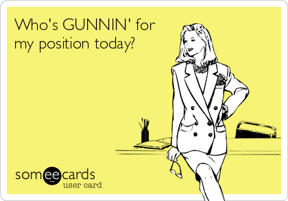 Who's GUNNIN' for my position today?