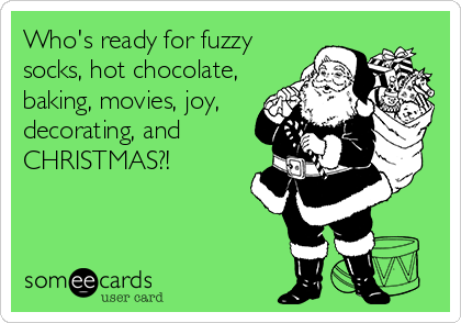 Who's ready for fuzzy socks, hot chocolate, baking, movies, joy, decorating, and CHRISTMAS?!