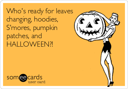 Who's ready for leaves changing, hoodies, S'mores, pumpkin patches, and HALLOWEEN?!
