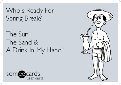 Who's Ready For Spring Break?  The Sun The Sand & A Drink In My Hand!!