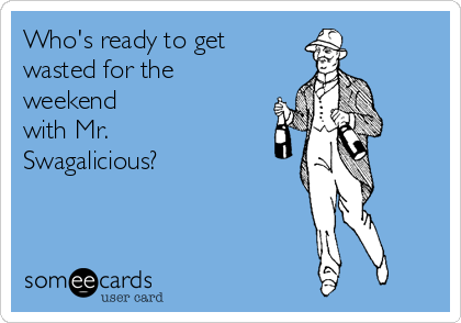 Who's ready to get wasted for the weekend  with Mr. Swagalicious?