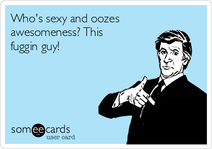 Who's sexy and oozes awesomeness? This fuggin guy!