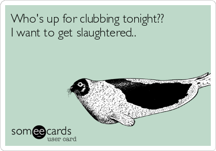 Who's up for clubbing tonight??  I want to get slaughtered..