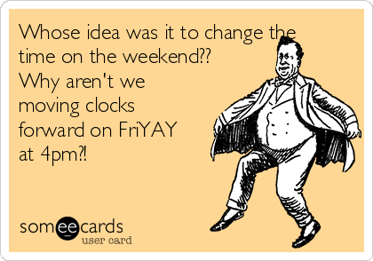 Whose idea was it to change the time on the weekend?? Why aren't we moving clocks forward on FriYAY at 4pm?!