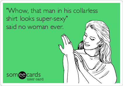 """""""Whow, that man in his collarless shirt looks super-sexy"""" said no woman ever."""