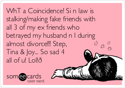 WhT a Coincidence! Si n law is stalking/making fake friends with all 3 of my ex friends who betrayed my husband n I during almost divorce!!! Step, Tina & Joy... So sad 4 all of u! Lol!