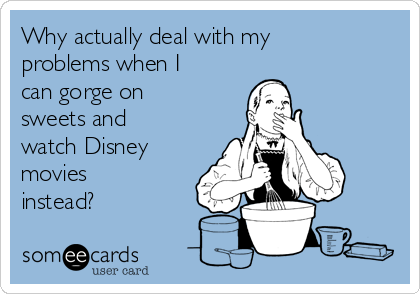 Why actually deal with my problems when I can gorge on sweets and watch Disney movies instead?