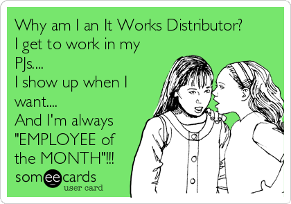 """Why am I an It Works Distributor? I get to work in my PJs.... I show up when I want.... And I'm always """"EMPLOYEE of the MONTH""""!!!"""