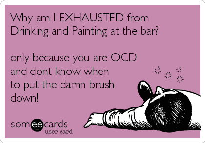 Why am I EXHAUSTED from Drinking and Painting at the bar?  only because you are OCD and dont know when to put the damn brush down!