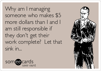 Why am I managing someone who makes $5 more dollars than I and I am still responsible if they don't get their work complete?  Let that sink in...