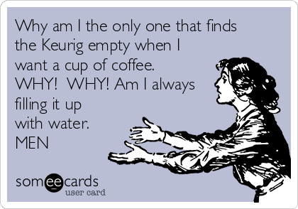 Why am I the only one that finds the Keurig empty when I want a cup of coffee.  WHY!  WHY! Am I always filling it up with water.  MEN