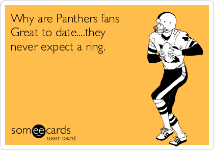 Why are Panthers fans Great to date....they never expect a ring.
