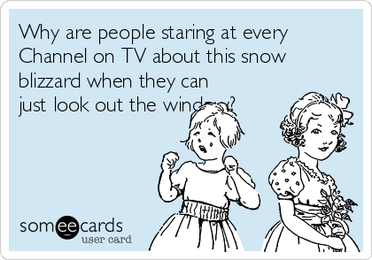 Why are people staring at every Channel on TV about this snow blizzard when they can just look out the window?