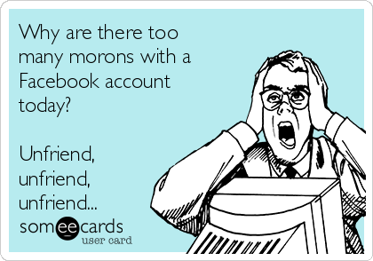 Why are there too many morons with a Facebook account today?    Unfriend, unfriend, unfriend...