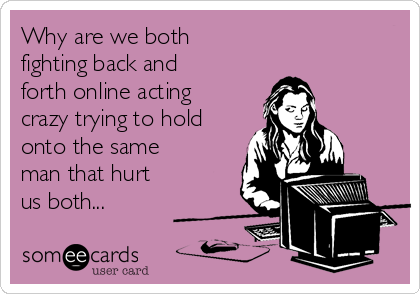Why are we both  fighting back and forth online acting crazy trying to hold onto the same man that hurt us both...