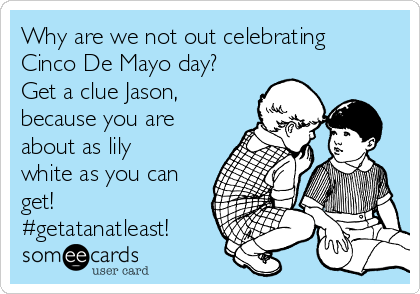 Why are we not out celebrating  Cinco De Mayo day? Get a clue Jason, because you are about as lily white as you can get! #getatanatleast!