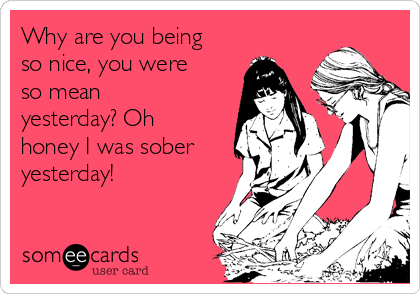 Why are you being so nice, you were so mean yesterday? Oh honey I was sober yesterday!