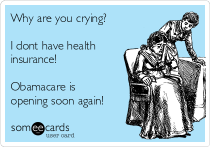Why are you crying?  I dont have health insurance!  Obamacare is opening soon again!