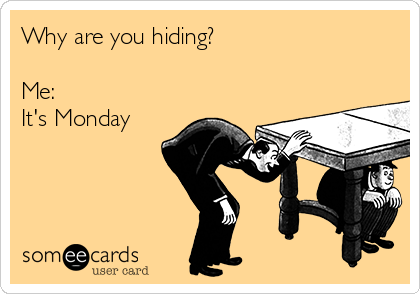 Why are you hiding?  Me:  It's Monday