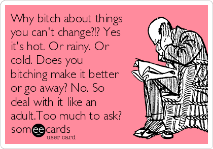Why bitch about things you can't change?!? Yes it's hot. Or rainy. Or cold. Does you bitching make it better or go away? No. So deal with it like an adult.Too much to ask?