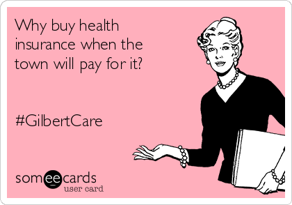 Why buy health insurance when the town will pay for it?   #GilbertCare