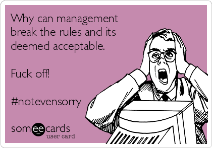 Why can management break the rules and its  deemed acceptable.  Fuck off!  #notevensorry