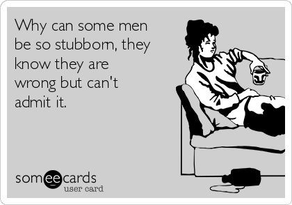 Why can some men be so stubborn, they know they are wrong but can't admit it.