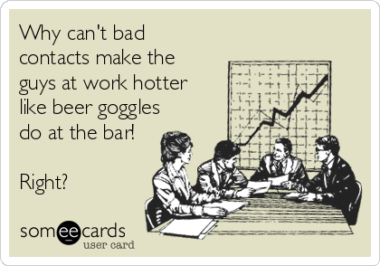 Why can't bad contacts make the guys at work hotter like beer goggles do at the bar!  Right?